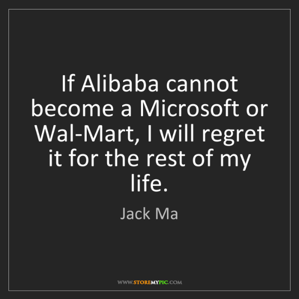 Jack Ma: If Alibaba cannot become a Microsoft or Wal-Mart, I will...