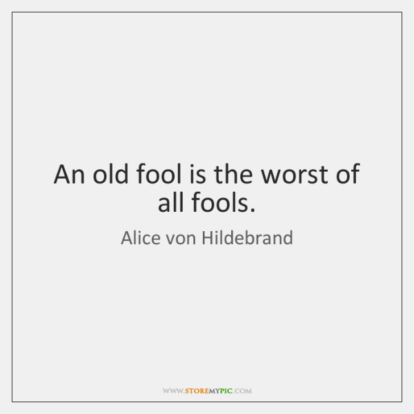 An old fool is the worst of all fools.