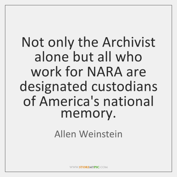 Not only the Archivist alone but all who work for NARA are ...