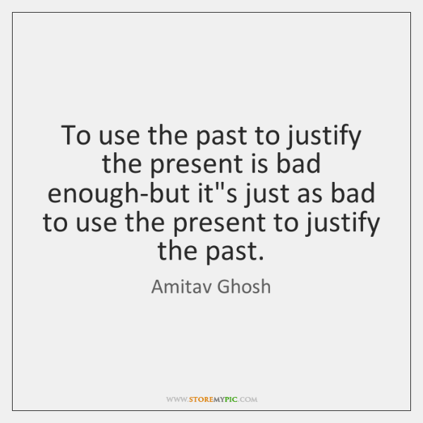 To use the past to justify the present is bad enough-but it's ...
