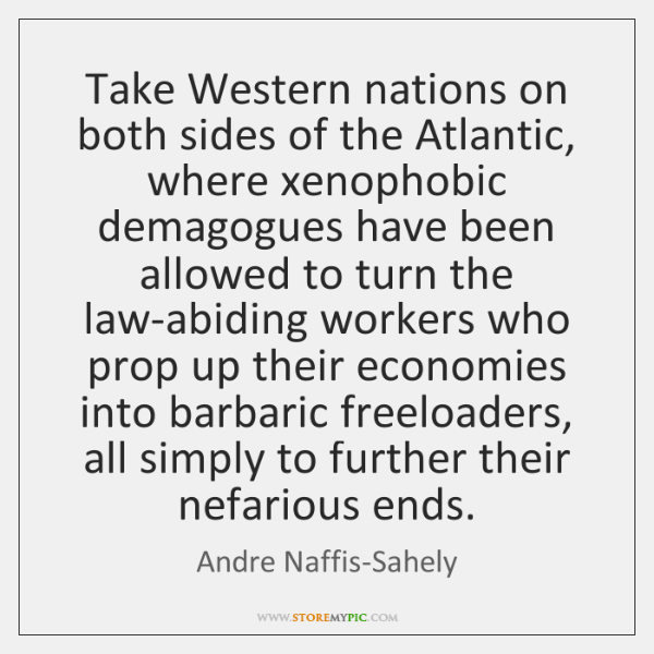 Take Western nations on both sides of the Atlantic, where xenophobic demagogues ...