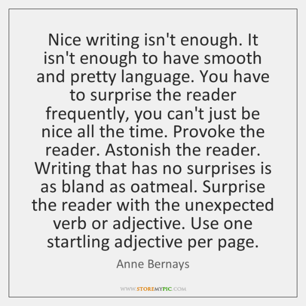 Nice writing isn't enough. It isn't enough to have smooth and pretty ...