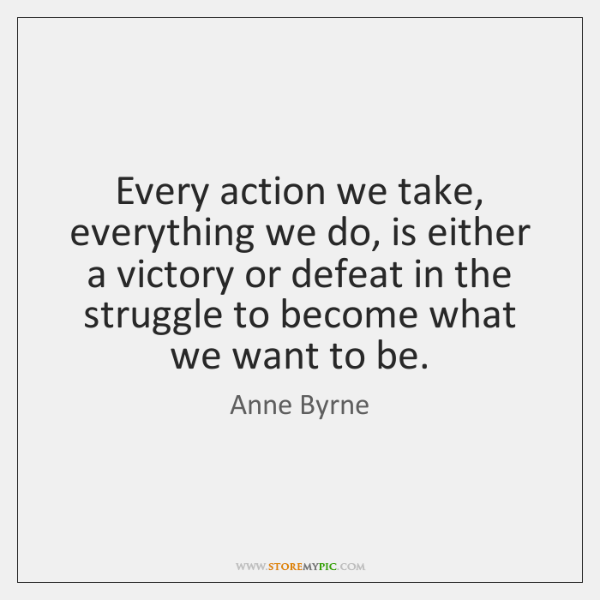 Every action we take, everything we do, is either a victory or ...