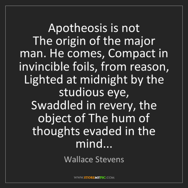 Wallace Stevens: Apotheosis is not   The origin of the major man. He comes,...