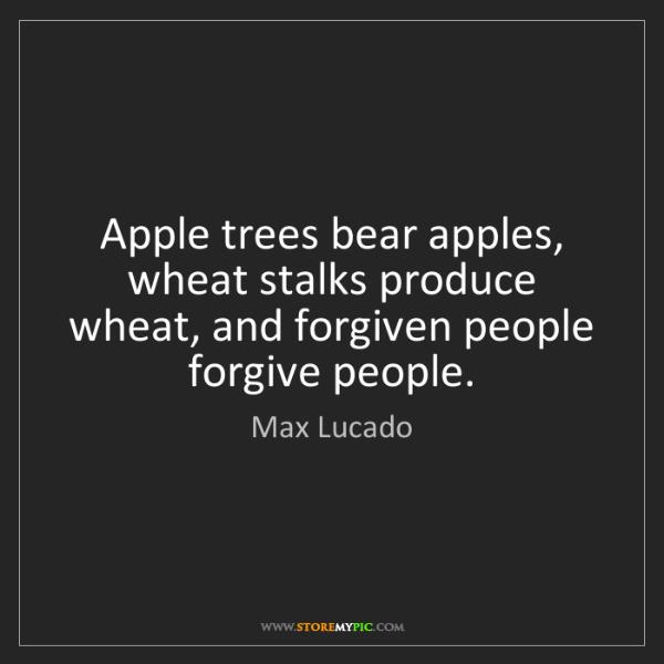Max Lucado: Apple trees bear apples, wheat stalks produce wheat,...