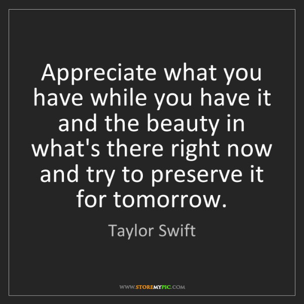 Taylor Swift: Appreciate what you have while you have it and the beauty...