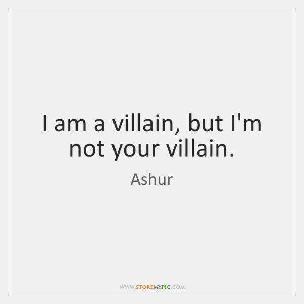 I am a villain, but I'm not your villain.