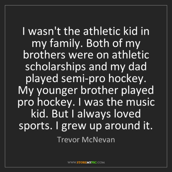 Trevor McNevan: I wasn't the athletic kid in my family. Both of my brothers...