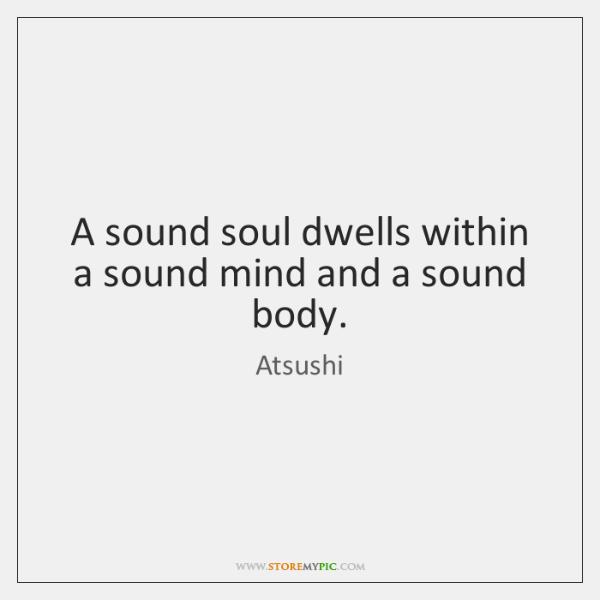 A sound soul dwells within a sound mind and a sound body.