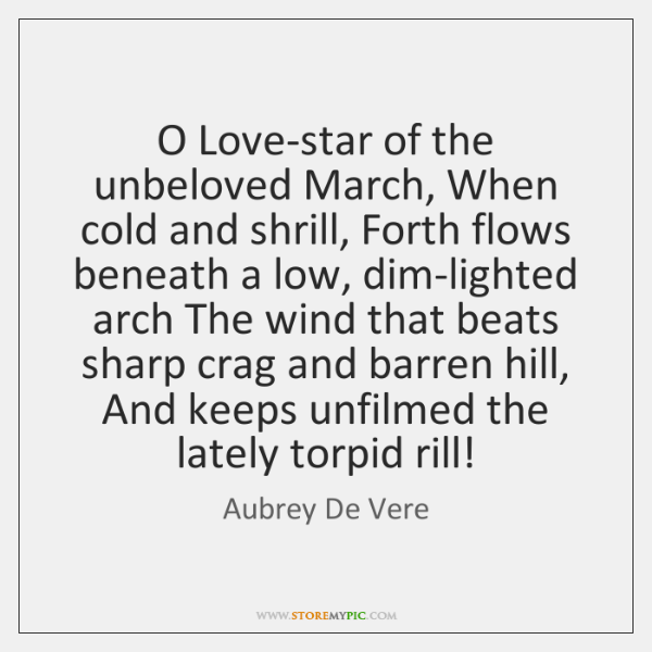 O Love-star of the unbeloved March, When cold and shrill, Forth flows ...