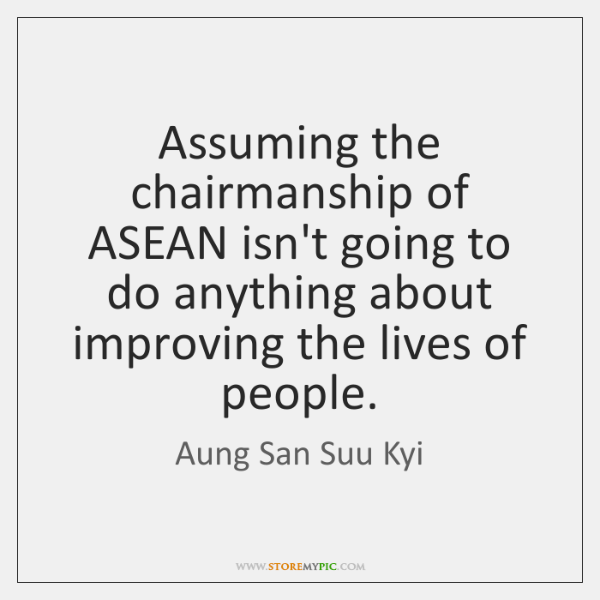 Assuming the chairmanship of ASEAN isn't going to do anything about improving ...