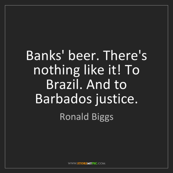 Ronald Biggs: Banks' beer. There's nothing like it! To Brazil. And...