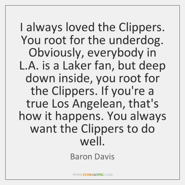 I always loved the Clippers. You root for the underdog. Obviously, everybody ...