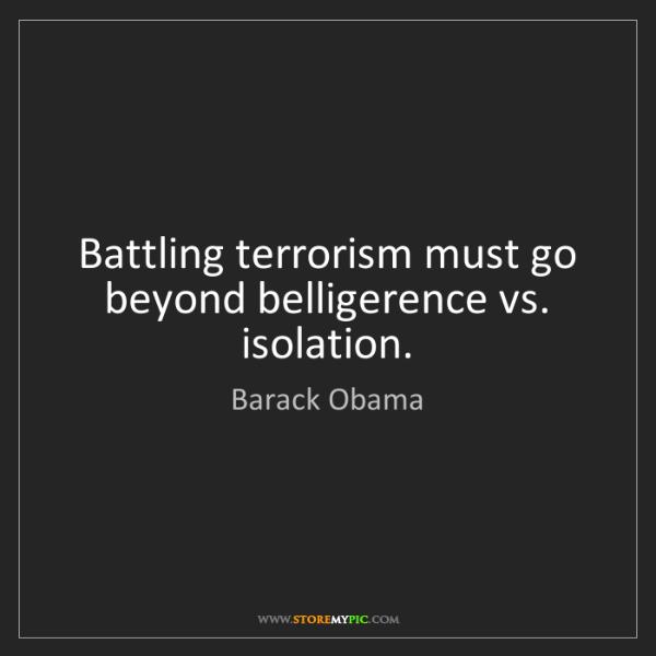 Barack Obama: Battling terrorism must go beyond belligerence vs. isolation.