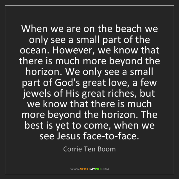 Corrie Ten Boom: When we are on the beach we only see a small part of...