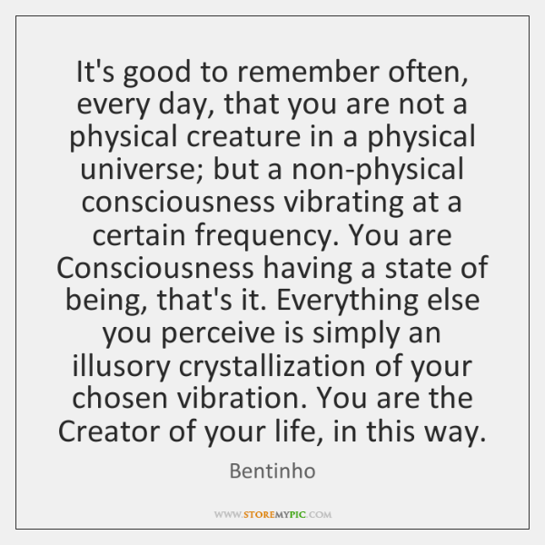 It's good to remember often, every day, that you are not a ...