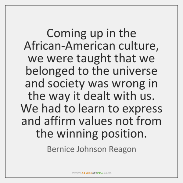 Coming up in the African-American culture, we were taught that we belonged ...