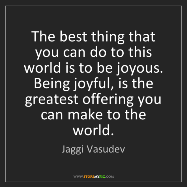 Jaggi Vasudev: The best thing that you can do to this world is to be...