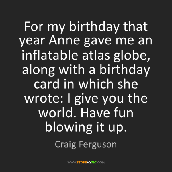 Craig Ferguson: For my birthday that year Anne gave me an inflatable...