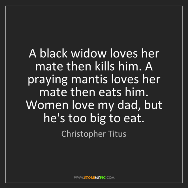 Christopher Titus: A black widow loves her mate then kills him. A praying...