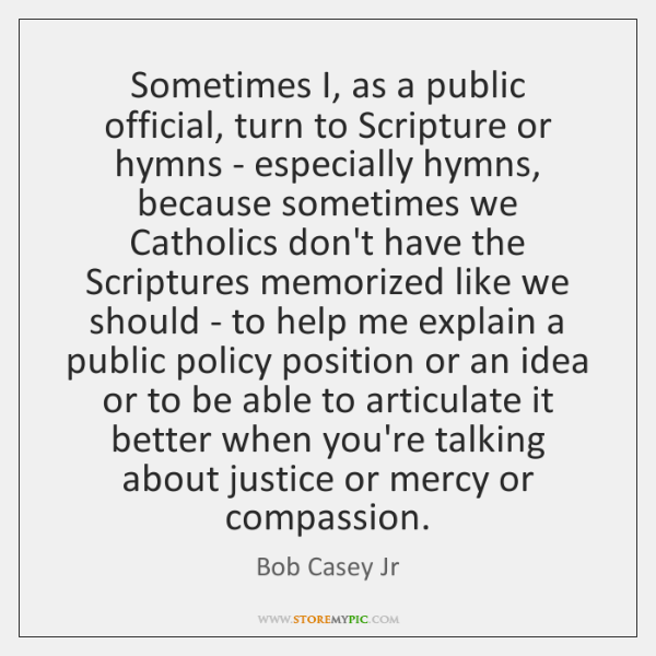 Sometimes I, as a public official, turn to Scripture or hymns - ...