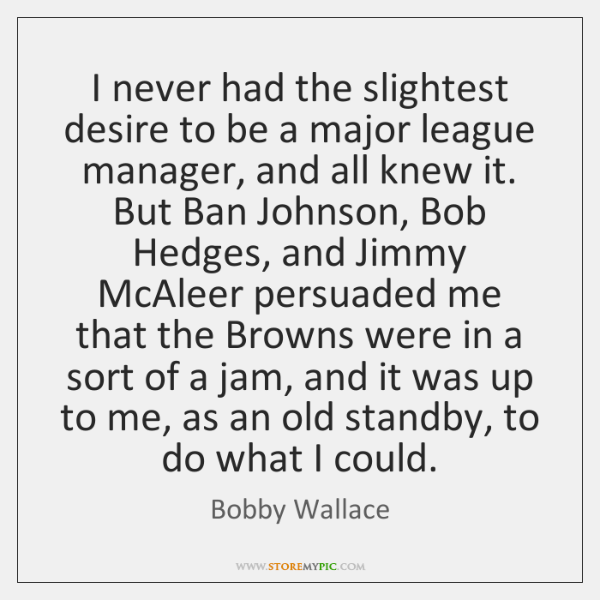I never had the slightest desire to be a major league manager, ...
