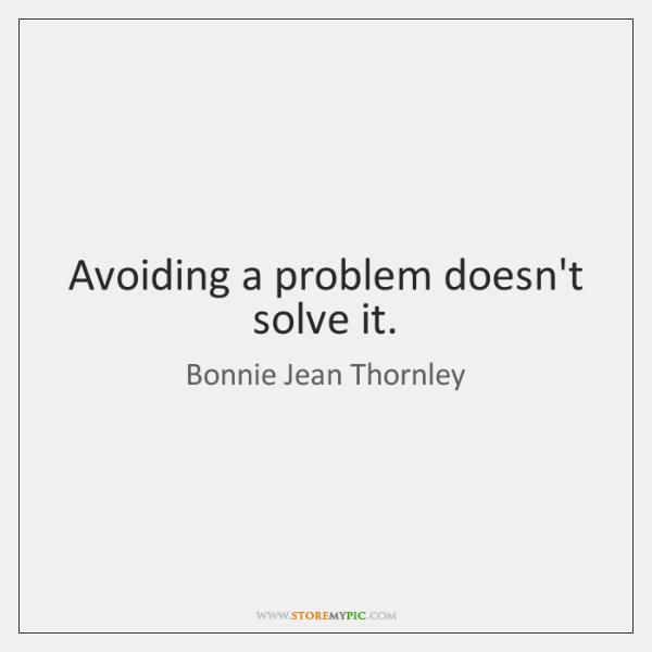 Avoiding a problem doesn't solve it.