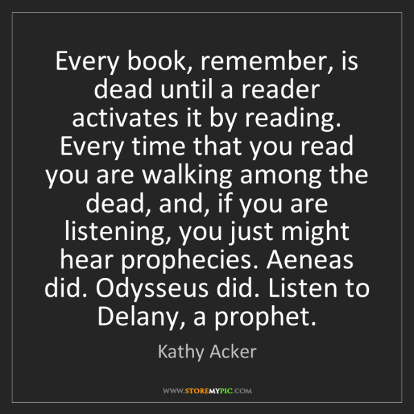 Kathy Acker: Every book, remember, is dead until a reader activates...
