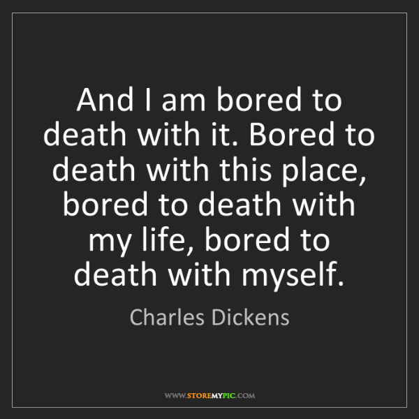 Charles Dickens: And I am bored to death with it. Bored to death with...