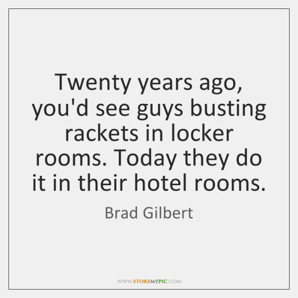 Twenty years ago, you'd see guys busting rackets in locker rooms. Today ...