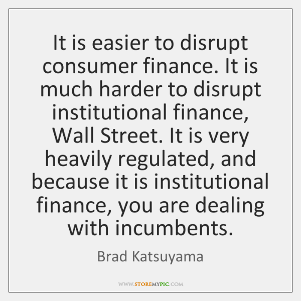 It is easier to disrupt consumer finance. It is much harder to ...