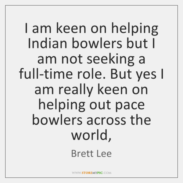 I am keen on helping Indian bowlers but I am not seeking ...