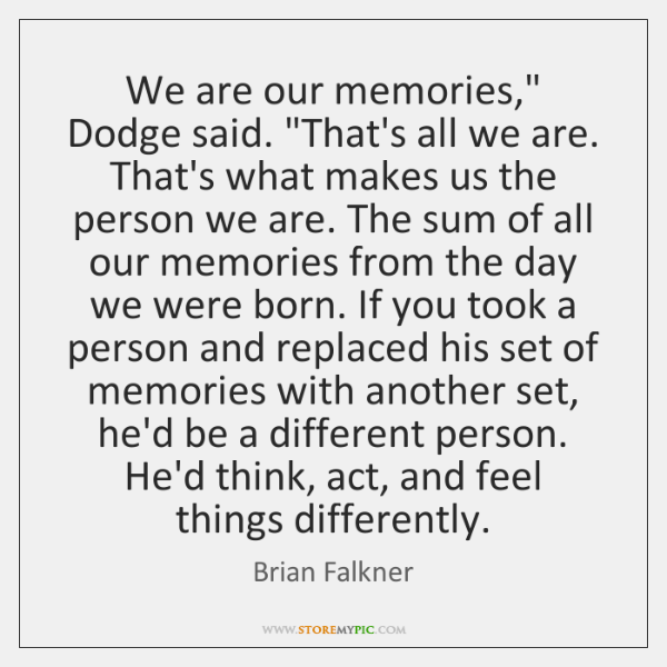 We are our memories,