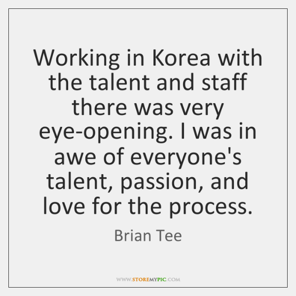 Working in Korea with the talent and staff there was very eye-opening. ...