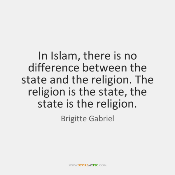In Islam, there is no difference between the state and the religion. ...