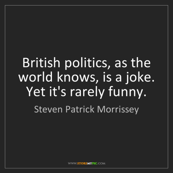 Steven Patrick Morrissey: British politics, as the world knows, is a joke. Yet...