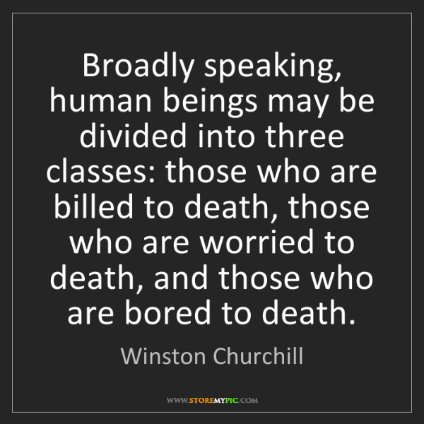 Winston Churchill: Broadly speaking, human beings may be divided into three...