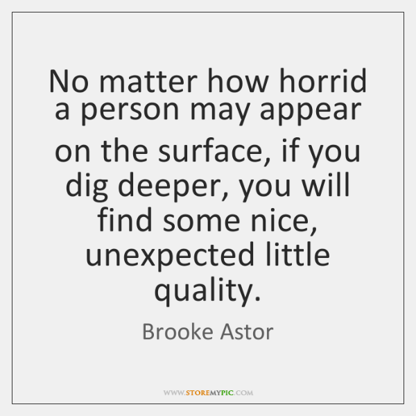 No matter how horrid a person may appear on the surface, if ...