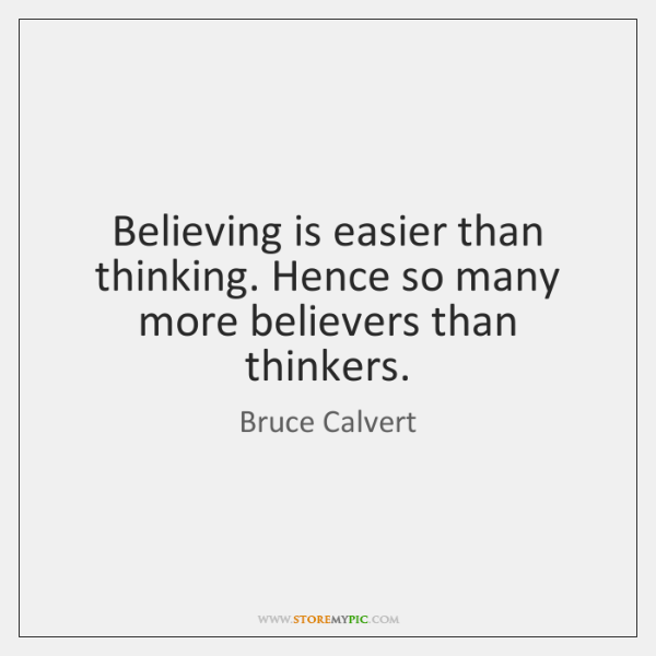 Believing is easier than thinking. Hence so many more believers than thinkers.