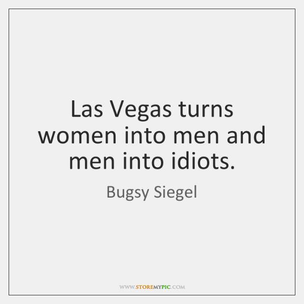 Las Vegas turns women into men and men into idiots.