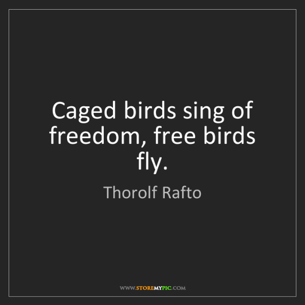 Thorolf Rafto: Caged birds sing of freedom, free birds fly.