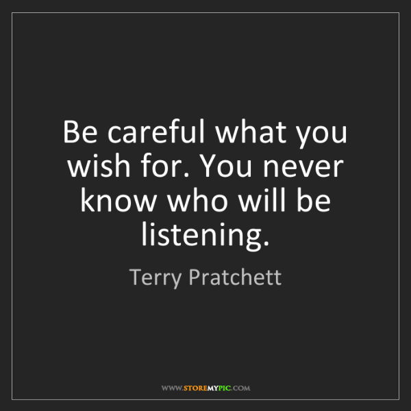 Terry Pratchett: Be careful what you wish for. You never know who will...