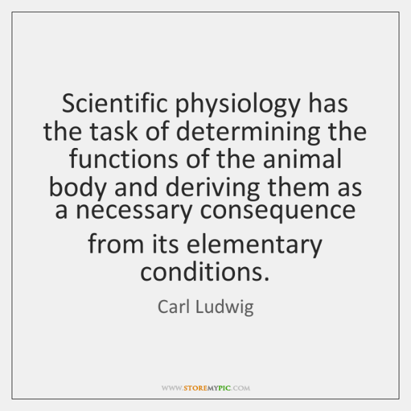 Scientific physiology has the task of determining the functions of the animal ...