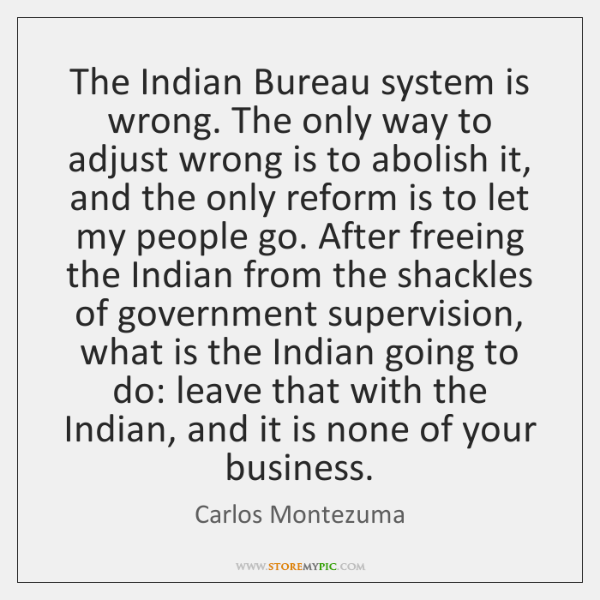 The Indian Bureau system is wrong. The only way to adjust wrong ...