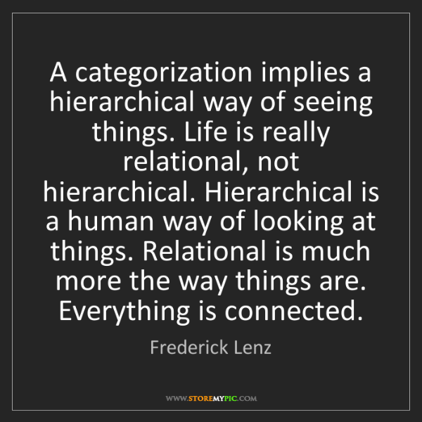 Frederick Lenz: A categorization implies a hierarchical way of seeing...