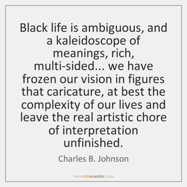 Black life is ambiguous, and a kaleidoscope of meanings, rich, multi-sided... we ...