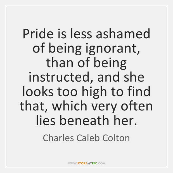 Pride is less ashamed of being ignorant, than of being instructed, and ...