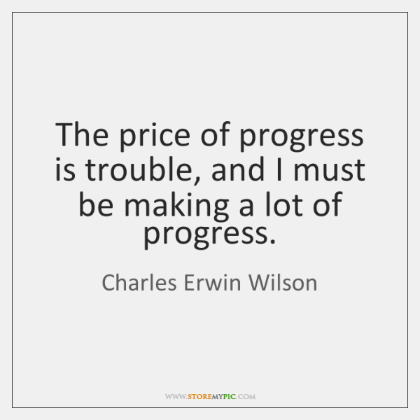 The price of progress is trouble, and I must be making a ...