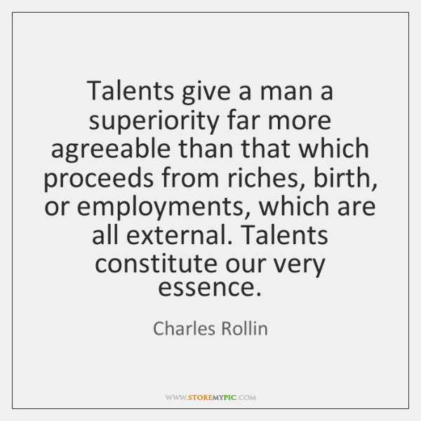Talents give a man a superiority far more agreeable than that which ...