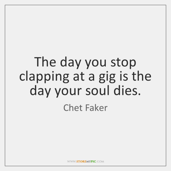 The day you stop clapping at a gig is the day your ...